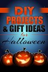 DIY: HALLOWEEN DIY PROJECTS & GIFT IDEAS: Surprisingly Simple Guided Gift Ideas For Beginners To The More Experienced (with Pictures!) (Crafts, Hobbies ... Reference ~ Do It Yourself Projects Book 1)
