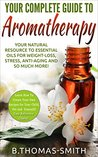 The Complete Guide to Aromatherapy: Your Natural Resource to Essential Oils for Weight-Loss, Stress, Anti-Aging and so much more with easy reference charts!