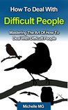 How to Deal With Difficult People: Mastering The Art Of How To Deal With Difficult People