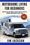 Motorhome: Living For Beginners: How To Live The Simple, Stress Free, RV Lifestyle, Become, Independent, &, Debt Free, (Buying A Used RV, Motorhome Touring, ... Truck, Camper Van, Motorhome Magazine, Car)