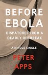Before Ebola: Dispatches from a Deadly Outbreak (Kindle Single)