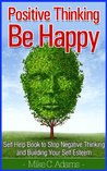 Positive Thinking And Be Happy : Self Help Book to Stop Negative Thinking and Building Your Self Esteem (A stress-free book)