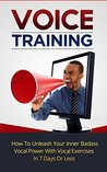 Voice Training: How To Unleash Your Inner Badass Vocal Power With Vocal Exercises, Become A Leader And Get A Deeper Voice In 7 Days Or Less (Voice training, ... Body language training, Voice exercises)