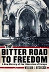 The Bitter Road to Freedom: A New History of the Liberation of Europe