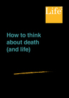 How To Think About Death (And Life)
