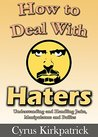 How to Deal With Haters: Understanding and Handling Jerks, Manipulators and Bullies (Cyrus Kirkpatrick Lifestyle Design Book 10)