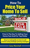 How To Price Your Home To Sell: Price Is The Key To Selling Your Home Fast And For Top Dollar: Easy to read guide on how to sell a home using strategic pricing strategies. (Home Selling Book 2)