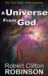 A Universe From God by Robert Clifton Robinson