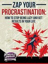 Procrastination, Zap Your Procrastination: How to stop being lazy and get results in your life (Time Management and Productivity)