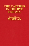 The Catcher in the Rye Enigma by James Morcan