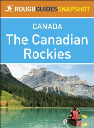 The Canadian Rockies Rough Guides Snapshot Canada (includes Banff, Jasper, Mount Robson, Yoho, Kootenay and Waterton Lakes national parks, plus Columbia ... the Icefields Parkway)