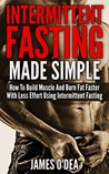 Intermittent Fasting: Made Simple - How to Build Muscle and Burn Fat Faster with Less Effort using Intermittent Fasting (BONUS: 11 Little Known Weight ... 2 Diet, Fasting, Intermittent Fasting Diet)