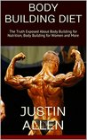 Body Building Diet: The Truth Exposed About Body Building for Nutrition, Body Building for Women and More
