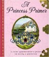 A Princess Primer: A Fairy Godmother's Guide to Being a Princess