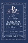 Pray Your Way through a Hospital Stay : Prayers and Encouragement for Patients