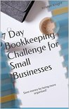 7 Day Bookkeeping Challenge for Small Businesses: Save money by being more organised! (Small Business Series Book 1)