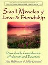 Small Miracles of Love & Friendship: Remarkable Coincidences of Warmth and Devotion