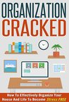 Organization Cracked - How To Effectively Organize Your House And Life to Become Stress FREE (Stress Free Living, Organizing House And Life, Effective Ways To Organized, Stress Free Guide)