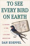 To See Every Bird on Earth: A Father, a Son, and a Lifetime Obsession