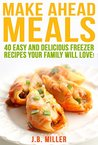 Make Ahead Meals:: 40 Easy and Delicious Freezer Recipes Your Family Will Love (Breakfast, Lunch and Dinner Recipes, Make Ahead Cook Book, Quick and Easy Freezer Meals)