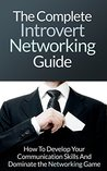 Networking For Introverts: The Complete Introvert Networking Guide - How To Develop Your Communication Skills And Dominate the Networking Game (Introvert ... Skills, Introvert Personality, Shyness)