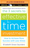 The 3 Secrets to Effective Time Investment: How to Achieve More Success with Less Stress