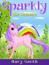 Books for Kids: Sparkly the Unicorn (Bedtime Story for Kids Ages 4-8): Children's Books, Kids Books, Bedtime Stories For Kids, Books for Kids, Unicorn ... and Fairies: Kids Fantasy Books 1)