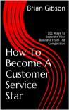 How To Become A Customer Service Star: 101 Ways To Separate Your Business From The Competition