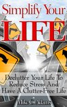 Simplify Your Life - Declutter Your Life To Reduce Stress And Have A Clutter-Free Life