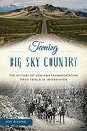 Taming Big Sky Country: The History of Montana Transportation from Trails to Interstates