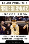 Tales from the Purdue Boilermakers Locker Room: A Collection of the Greatest Boilermaker Stories Ever Told