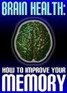 Brain Health: How To Improve Your Memory