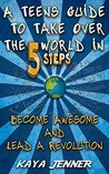A Teens Guide To Take Over The World in 5 Steps: Become Awesome and Lead A Revolution (Leadership, Opportunity, Awesomeness, Teens help, Break the cycle, How to change your life,)