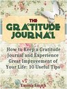 The Gratitude Journal: How to Keep a Gratitude Journal and Experience Great Improvement of Your Life: 10 Useful Tips (The Gratitude Journal Books, Gratitude Stories, Gratitude and Trust)