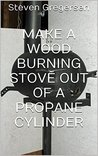 Make a Wood Burning Stove out of a Propane Cylinder