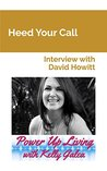 Heed Your Call - Interview with David Howitt (Power Up Living with Kelly Galea Book 14)