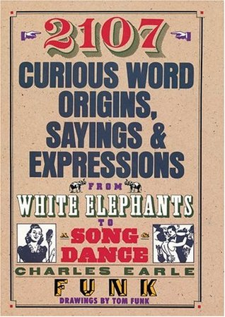 2107 Curious Word Origins, Sayings & Expressions by Charles Earle Funk