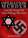 Operation Murder: Lest We Forget The Nazi Killing Machine