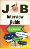 Job Interview Guide: Tips For Answering Interview Questions, And What To Do Before, During and After a Job Interview (Finding a Job, Job Interview Guide, Getting Hired and Staying Employed Book 1)
