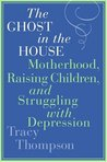 The Ghost in the House: Motherhood, Raising Children, and Struggling with Depression