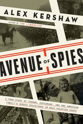 A True Story of Terror, Espionage, and One American Family's Heroic Resistance in Nazi-Occupied Paris  - Alex Kershaw