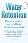 Water Retention. An informative guide about water retention and its related conditions, causes, diagnosis, treatment and prevention. Water retention and its effects on the human body.