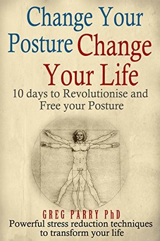 Change Your Posture Change Your Life: 10 Days to Revolutionise and Free Your Posture