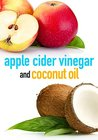 Apple Cider Vinegar and Coconut Oil: How to Improve Your Health, Rejuvenate your Skin, and Lose Weight