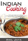 Indian Cooking: Fast and Fabulous Meals - Learn to Cook Healthy and Delicious Indian Food that People Love (Indian Recipes, Indian Cookbook, Healthy Meals)