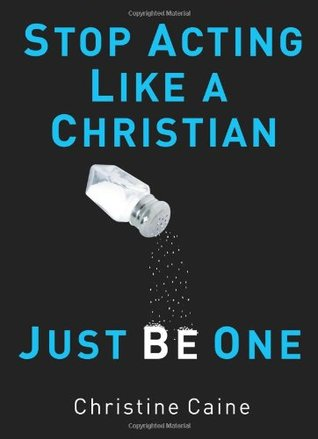 Stop Acting Like a Christian, Just Be One by Christine Caine