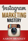 Instagram Marketing Mastery: The Ultimate Guide To Building Your Brand And Gaining Active Engaged Followers Harnessing The Power Of Instagram (Instagram, ... web marketing, social media, web 2.0)