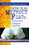 Facing Islam Without Fear: A Christian's Guide to Engaging the Muslim World