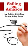 Selling on Amazon: How To Make A Full Time Income Selling Books (Amazon Business, Amazon Sellers)