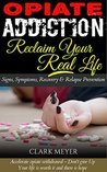 Opiate Addiction - Reclaim Your Real Life by Clark Meyer